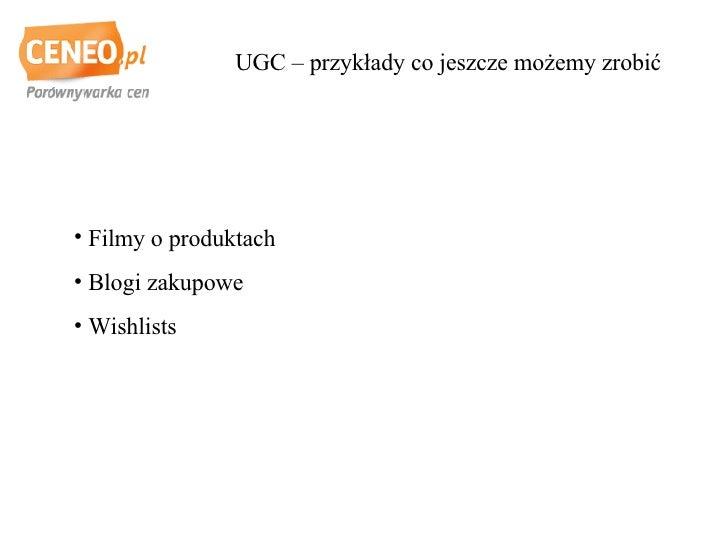 UGC – przykłady co jeszcze możemy zrobić <ul><li>Filmy o produktach </li></ul><ul><li>Blogi zakupowe </li></ul><ul><li>Wis...