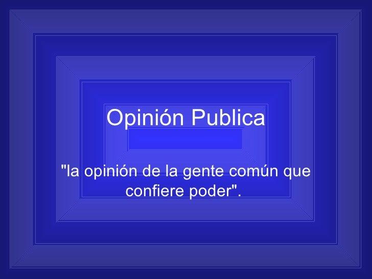 """Opinión Publica """"la opinión de la gente común que confiere poder""""."""
