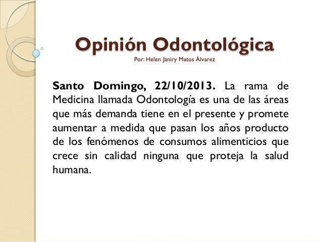 Opinión Odontológica Por: Helen Janiry Matos Álvarez  Santo Domingo, 22/10/2013. La rama de Medicina llamada Odontología e...