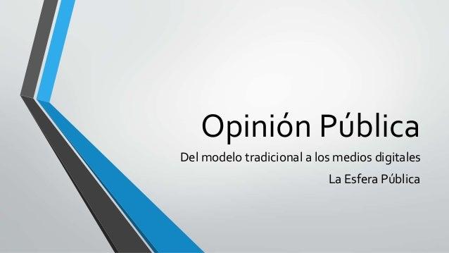 Opinión Pública  Del modelo tradicional a los medios digitales  La Esfera Pública