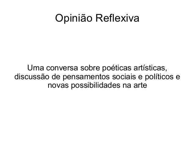 Opinião Reflexiva Uma conversa sobre poéticas artísticas, discussão de pensamentos sociais e políticos e novas possibilida...