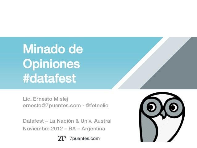 Minado deOpiniones!#datafest!Lic. Ernesto Mislej!ernesto@7puentes.com - @fetnelio !Datafest – La Nación & Univ. Austral !N...