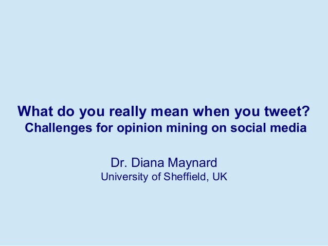 What do you really mean when you tweet? Challenges for opinion mining on social media Dr. Diana Maynard University of Shef...
