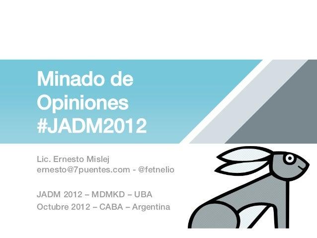 Minado deOpiniones!#JADM2012!Lic. Ernesto Mislej!ernesto@7puentes.com - @fetnelio !JADM 2012 – MDMKD – UBA!Octubre 2012 – ...