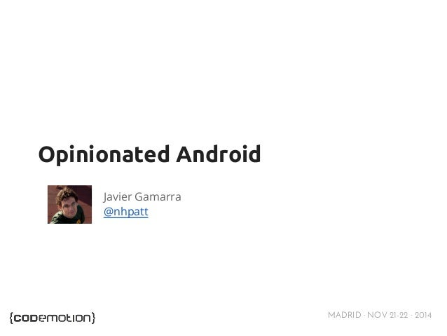 MADRID · NOV 21-22 · 2014  Opinionated Android  Javier Gamarra  @nhpatt