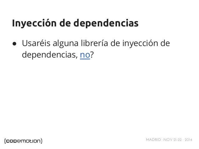 Inyección de dependencias  ● Usaréis alguna librería de inyección de  dependencias, no?  MADRID · NOV 21-22 · 2014