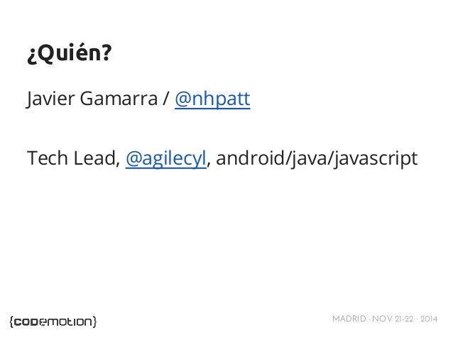 MADRID · NOV 21-22 · 2014  ¿Quién?  Javier Gamarra / @nhpatt  Tech Lead, @agilecyl, android/java/javascript