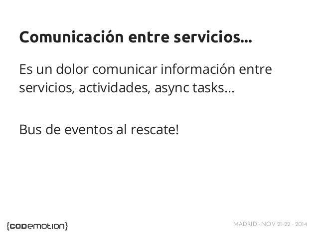 Comunicación entre servicios...  Es un dolor comunicar información entre  servicios, actividades, async tasks…  MADRID · N...