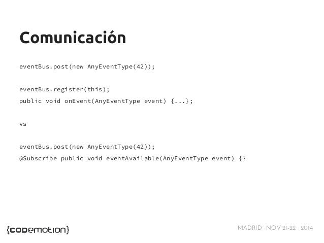 MADRID · NOV 21-22 · 2014  Comunicación  eventBus.post(new AnyEventType(42));  eventBus.register(this);  public void onEve...