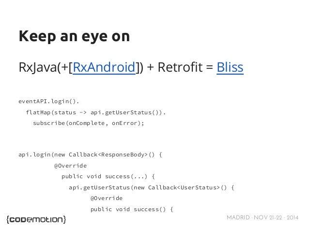 Keep an eye on  RxJava(+[RxAndroid]) + Retrofit = Bliss  MADRID · NOV 21-22 · 2014  eventAPI.login().  flatMap(status -> a...