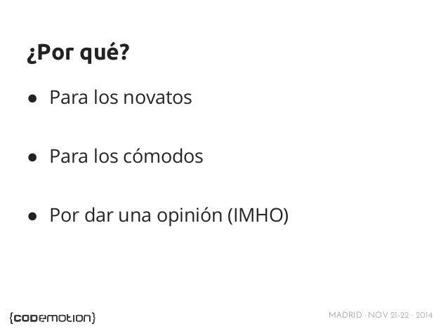 MADRID · NOV 21-22 · 2014  ¿Por qué?  ● Para los novatos  ● Para los cómodos  ● Por dar una opinión (IMHO)