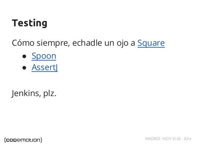 Testing  Cómo siempre, echadle un ojo a Square  ● Spoon  ● AssertJ  MADRID · NOV 21-22 · 2014  Jenkins, plz.