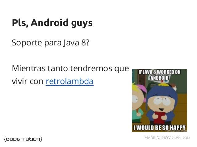 MADRID · NOV 21-22 · 2014  Pls, Android guys  Soporte para Java 8?  Mientras tanto tendremos que  vivir con retrolambda
