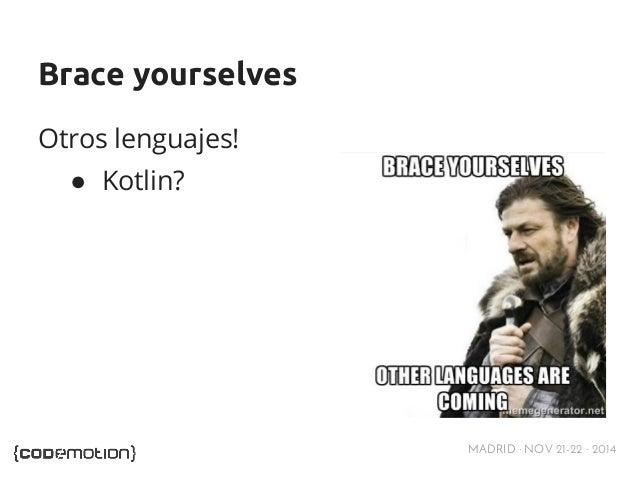 MADRID · NOV 21-22 · 2014  Brace yourselves  Otros lenguajes!  ● Kotlin?