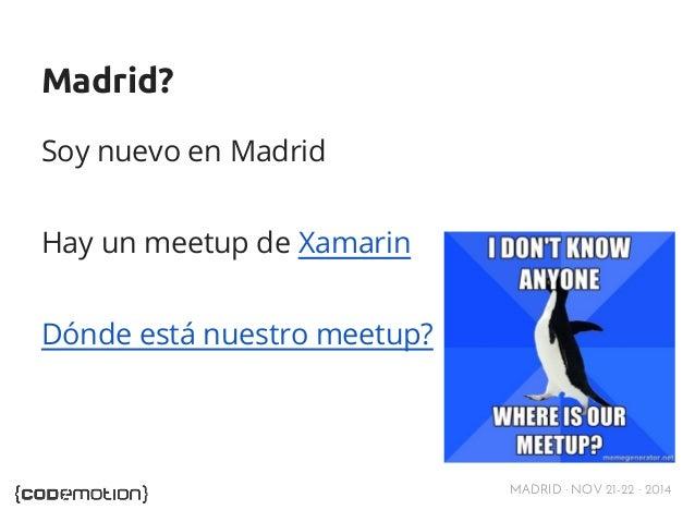 MADRID · NOV 21-22 · 2014  Madrid?  Soy nuevo en Madrid  Hay un meetup de Xamarin  Dónde está nuestro meetup?