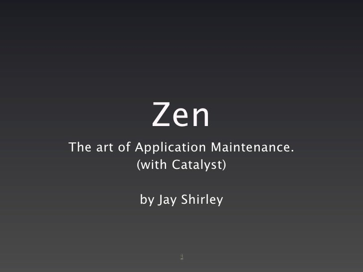 Zen The art of Application Maintenance.            (with Catalyst)             by Jay Shirley                     1