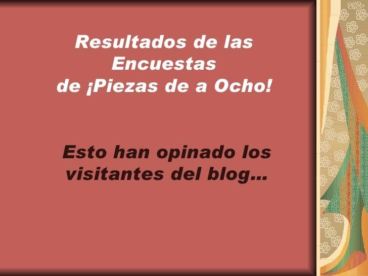 Resultados de las Encuestas de ¡Piezas de a Ocho! Esto han opinado los visitantes del blog…