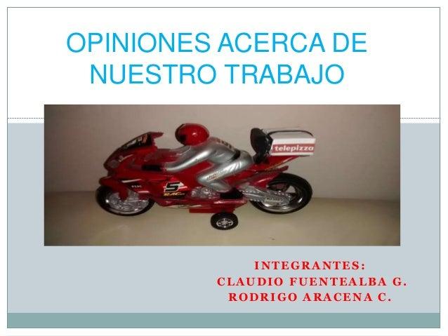 INTEGRANTES: CLAUDIO FUENTEALBA G. RODRIGO ARACENA C. OPINIONES ACERCA DE NUESTRO TRABAJO