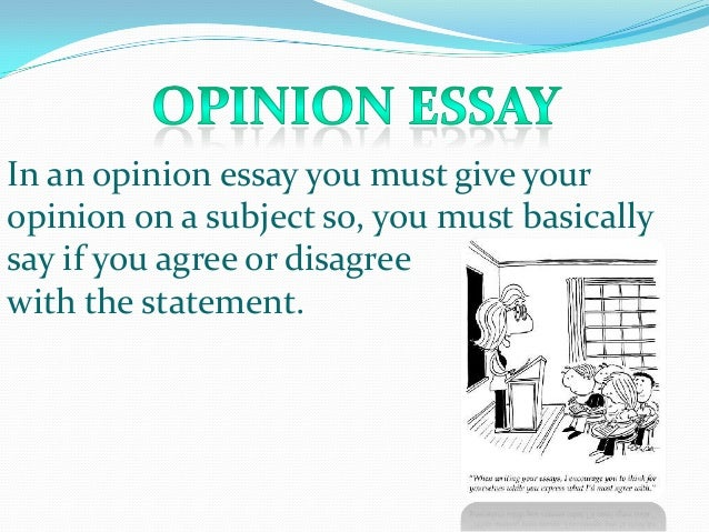 In an opinion essay you must give youropinion on a subject so, you ...