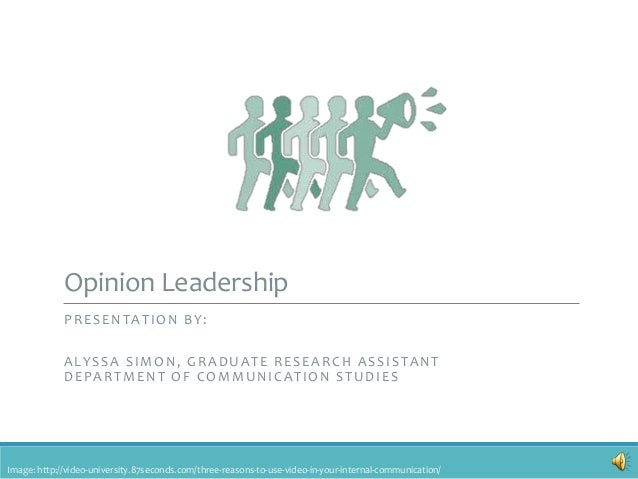 Opinion Leadership PRESENTATION BY: ALYSSA SIMON, GRADUATE RESEARCH ASSISTANT DEPARTMENT OF COMMUNICATION STUDIES Image: h...
