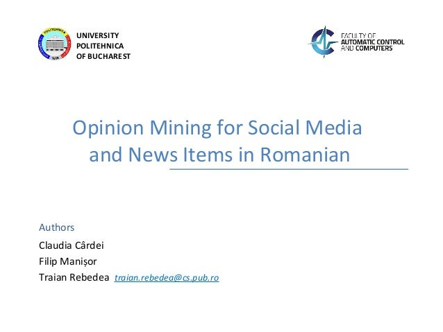 Authors UNIVERSITY POLITEHNICA OF BUCHAREST Opinion Mining for Social Media and News Items in Romanian Claudia Cârdei Fili...