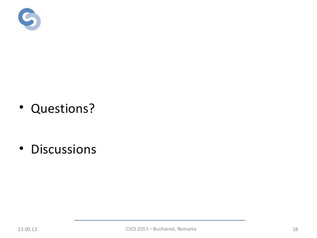 Thank you! • Questions? • Discussions 22.09.13 CSCS 2013 – Bucharest, Romania 18