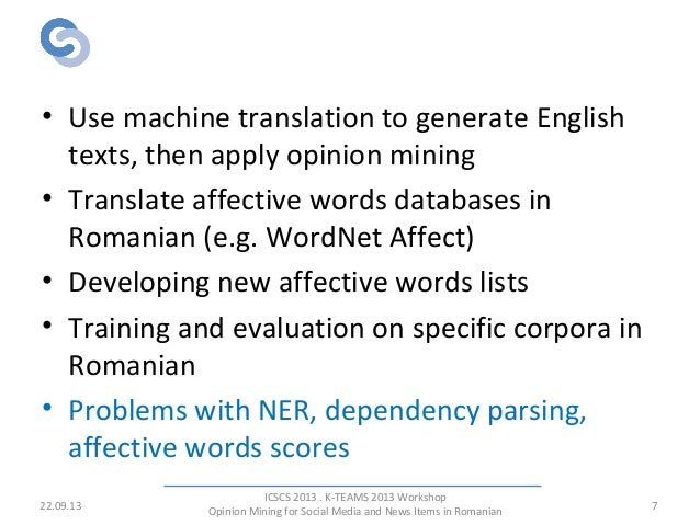 Previous Work - Romanian • Use machine translation to generate English texts, then apply opinion mining • Translate affect...