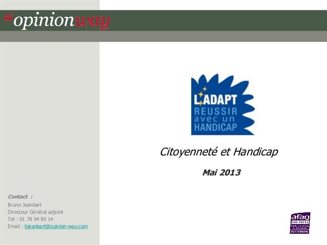 Citoyenneté et Handicap Mai 2013 Contact : Bruno Jeanbart Directeur Général adjoint Tel : 01 78 94 90 14 Tél 01.78.94.89.8...