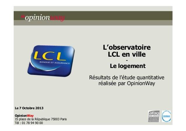 L'observatoire LCL en ville -  Le logement Résultats de l'étude quantitative réalisée par OpinionWay  Le 7 Octobre 2013 Op...