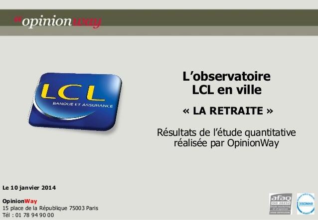 L'observatoire  LCL en ville  « LA RETRAITE »  Résultats de l'étude quantitative réalisée par OpinionWay  Le 10 janvier 20...