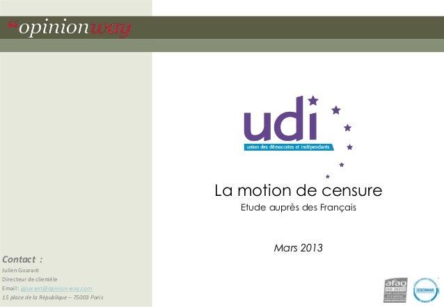 La motion de censure Etude auprès des Français  Mars 2013 Contact : Julien Goarant Directeur de clientèle Email : jgoarant...
