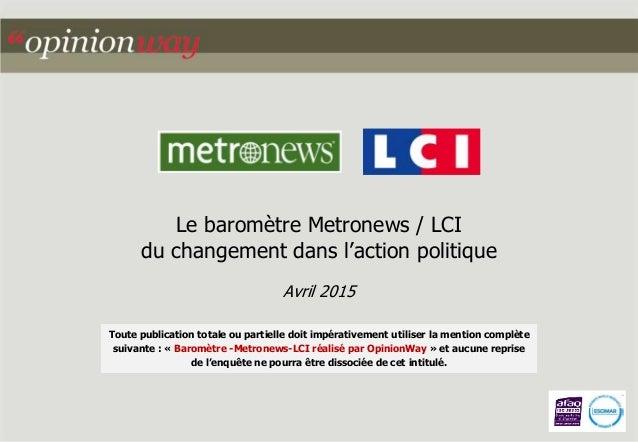 Le baromètre Metronews / LCI du changement dans l'action politique Avril 2015 Toute publication totale ou partielle doit i...
