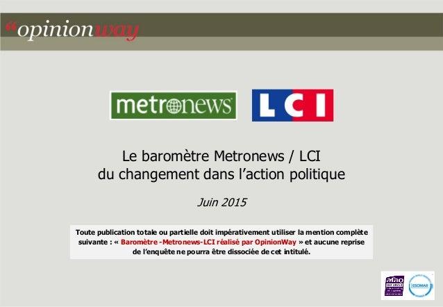 Le baromètre Metronews / LCI du changement dans l'action politique Juin 2015 Toute publication totale ou partielle doit im...