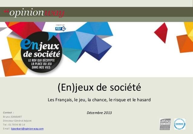(En)jeux de société Les Français, le jeu, la chance, le risque et le hasard Contact :  Décembre 2013  Bruno JEANBART Direc...