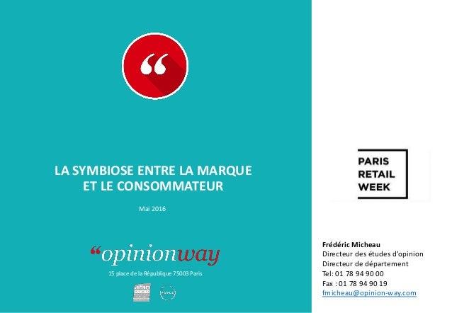 15 place de la République 75003 Paris LA SYMBIOSE ENTRE LA MARQUE ET LE CONSOMMATEUR Mai 2016 Frédéric Micheau Directeur d...