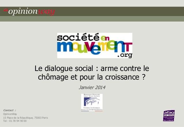 Le dialogue social : arme contre le chômage et pour la croissance ? Janvier 2014  Contact : OpinionWay 15 Place de la Répu...