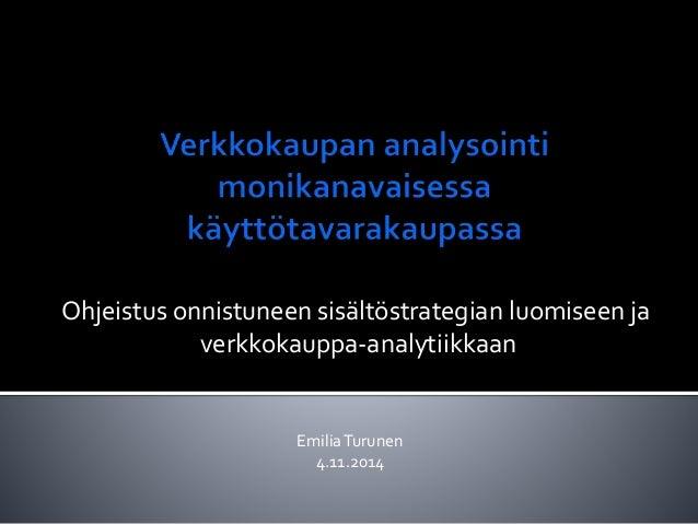 Ohjeistus onnistuneen sisältöstrategian luomiseen ja  verkkokauppa-analytiikkaan  Emilia Turunen  4.11.2014