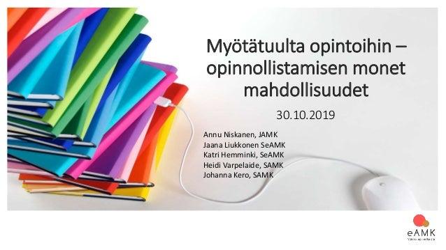 Myötätuulta opintoihin – opinnollistamisen monet mahdollisuudet 30.10.2019 Annu Niskanen, JAMK Jaana Liukkonen SeAMK Katri...