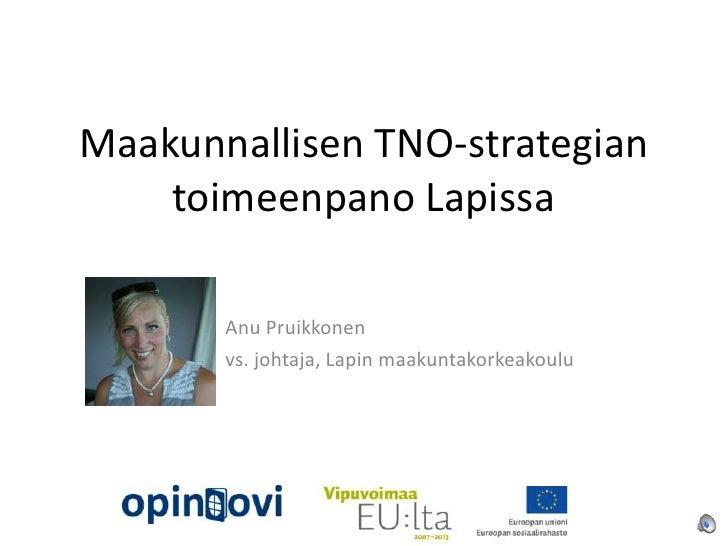 Maakunnallisen TNO-strategian    toimeenpano Lapissa       Anu Pruikkonen       vs. johtaja, Lapin maakuntakorkeakoulu