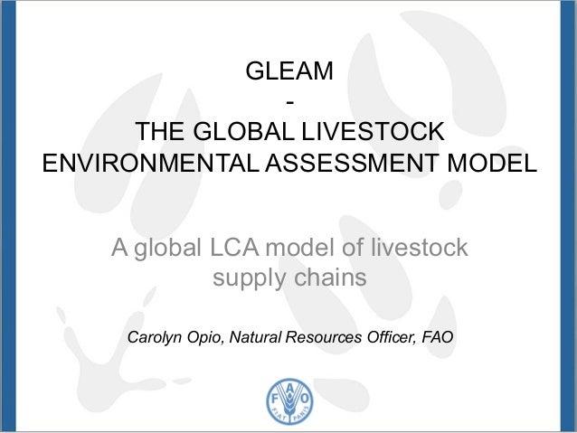 GLEAM  -  THE GLOBAL LIVESTOCK  ENVIRONMENTAL ASSESSMENT MODEL  A global LCA model of livestock  supply chains  Carolyn Op...