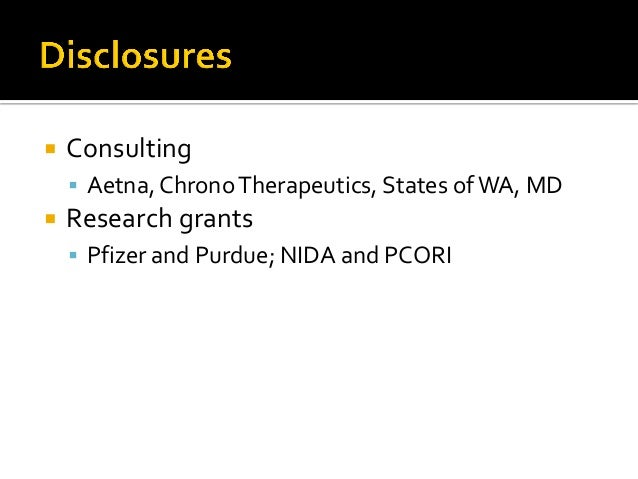  Consulting  Aetna, ChronoTherapeutics, States ofWA, MD  Research grants  Pfizer and Purdue; NIDA and PCORI