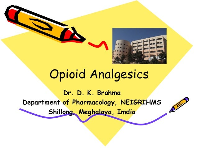 Opioid Analgesics  Dr. D. K. Brahma  Department of Pharmacology, NEIGRIHMS  Shillong, Meghalaya, Imdia