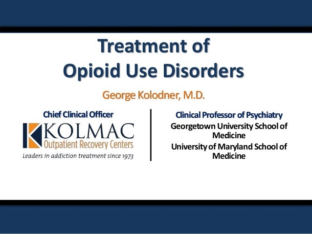 Treatment of Opioid Use Disorders ChiefClinicalOfficer ClinicalProfessorofPsychiatry GeorgetownUniversitySchoolof Medicine...