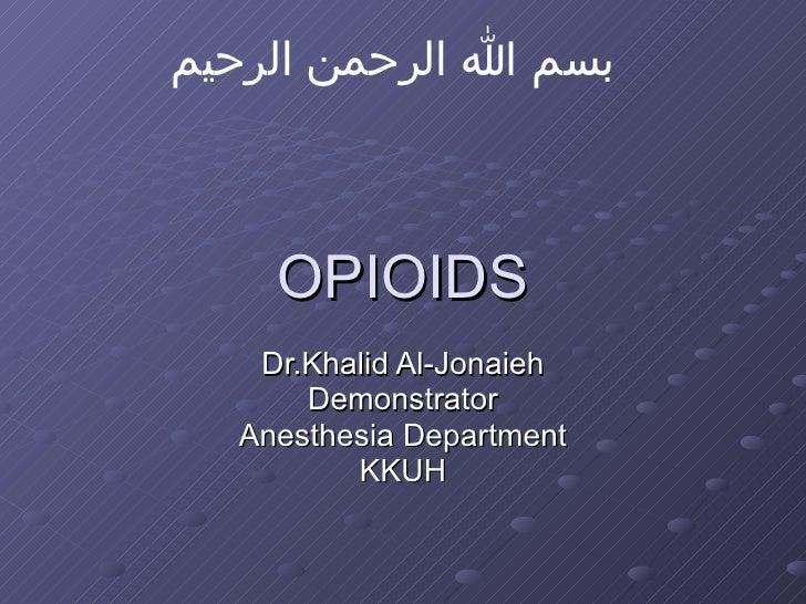 OPIOIDS Dr.Khalid Al-Jonaieh Demonstrator Anesthesia Department KKUH بسم الله الرحمن الرحيم