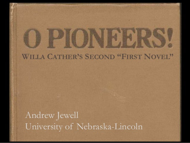 """O Pioneers!WILLA CATHER'S SECOND """"FIRST NOVEL""""Andrew JewellUniversity of Nebraska-Lincoln"""