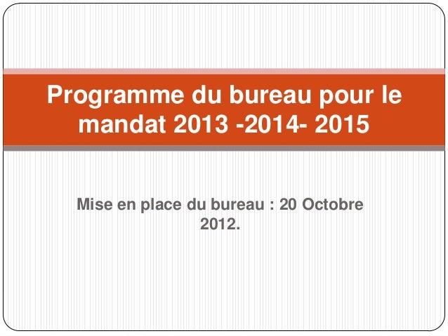 Mise en place du bureau : 20 Octobre2012.Programme du bureau pour lemandat 2013 -2014- 2015