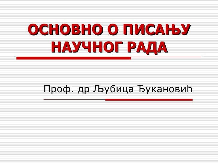 ОСНОВНО О ПИСАЊУ НАУЧНОГ РАДА Проф. др Љубица Ђукановић