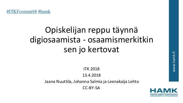 www.hamk.fi Opiskelijan reppu täynnä digiosaamista - osaamismerkitkin sen jo kertovat ITK 2018 13.4.2018 Jaana Nuuttila, J...