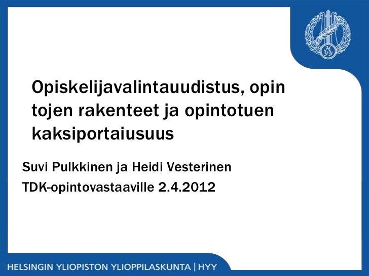 Opiskelijavalintauudistus, opin tojen rakenteet ja opintotuen kaksiportaiusuusSuvi Pulkkinen ja Heidi VesterinenTDK-opinto...