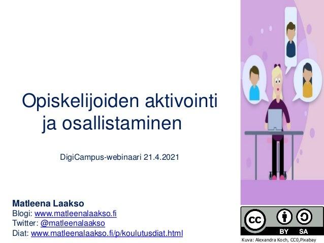 Opiskelijoiden aktivointi ja osallistaminen DigiCampus-webinaari 21.4.2021 Matleena Laakso Blogi: www.matleenalaakso.fi Tw...